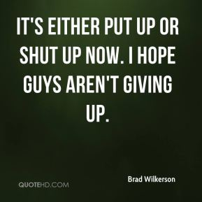Brad Wilkerson - It's either put up or shut up now. I hope guys aren't giving up.