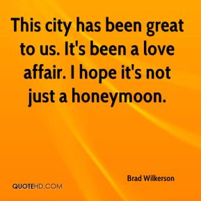 Brad Wilkerson - This city has been great to us. It's been a love affair. I hope it's not just a honeymoon.