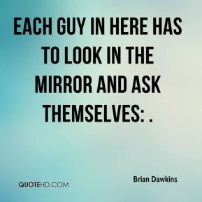 Brian Dawkins - Each guy in here has to look in the mirror and ask themselves: .