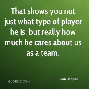 Brian Dawkins - That shows you not just what type of player he is, but really how much he cares about us as a team.