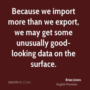 Brian Jones - Because we import more than we export, we may get some unusually good-looking data on the surface.
