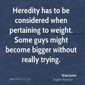 Brian Jones - Heredity has to be considered when pertaining to weight. Some guys might become bigger without really trying.