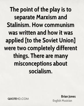 The point of the play is to separate Marxism and Stalinism. How communism was written and how it was applied [to the Soviet Union] were two completely different things. There are many misconceptions about socialism.