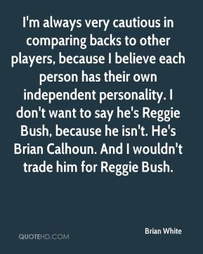 I'm always very cautious in comparing backs to other players, because I believe each person has their own independent personality. I don't want to say he's Reggie Bush, because he isn't. He's Brian Calhoun. And I wouldn't trade him for Reggie Bush.