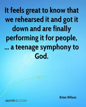 Brian Wilson - It feels great to know that we rehearsed it and got it down and are finally performing it for people, ... a teenage symphony to God.