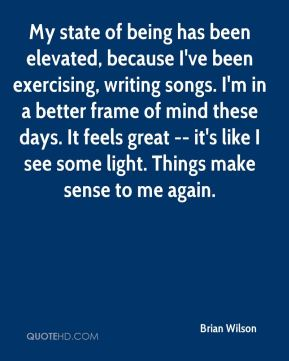 Brian Wilson - My state of being has been elevated, because I've been exercising, writing songs. I'm in a better frame of mind these days. It feels great -- it's like I see some light. Things make sense to me again.