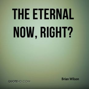 Brian Wilson - The eternal now, right?