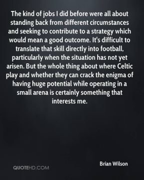 Brian Wilson - The kind of jobs I did before were all about standing back from different circumstances and seeking to contribute to a strategy which would mean a good outcome. It's difficult to translate that skill directly into football, particularly when the situation has not yet arisen. But the whole thing about where Celtic play and whether they can crack the enigma of having huge potential while operating in a small arena is certainly something that interests me.