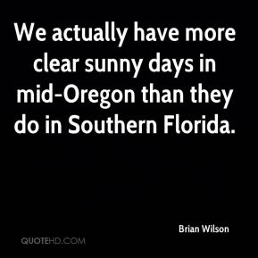 Brian Wilson - We actually have more clear sunny days in mid-Oregon than they do in Southern Florida.