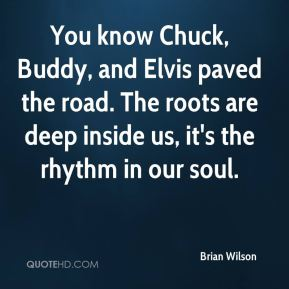 Brian Wilson - You know Chuck, Buddy, and Elvis paved the road. The roots are deep inside us, it's the rhythm in our soul.