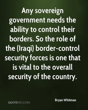 Bryan Whitman - Any sovereign government needs the ability to control their borders. So the role of the (Iraqi) border-control security forces is one that is vital to the overall security of the country.