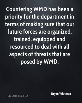 Bryan Whitman - Countering WMD has been a priority for the department in terms of making sure that our future forces are organized, trained, equipped and resourced to deal with all aspects of threats that are posed by WMD.