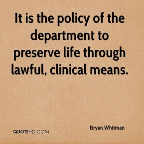 Bryan Whitman - It is the policy of the department to preserve life through lawful, clinical means.