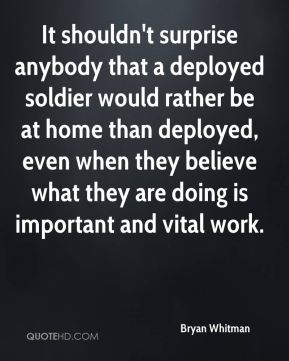 Bryan Whitman - It shouldn't surprise anybody that a deployed soldier would rather be at home than deployed, even when they believe what they are doing is important and vital work.