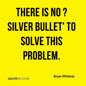 Bryan Whitman - There is no ?silver bullet' to solve this problem.