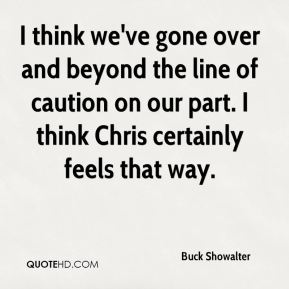 Buck Showalter - I think we've gone over and beyond the line of caution on our part. I think Chris certainly feels that way.