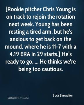 Buck Showalter - [Rookie pitcher Chris Young is on track to rejoin the rotation next week. Young has been resting a tired arm, but he's anxious to get back on the mound, where he is 11-7 with a 4.19 ERA in 29 starts.] He's ready to go, ... He thinks we're being too cautious.