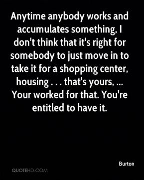 Burton - Anytime anybody works and accumulates something, I don't think that it's right for somebody to just move in to take it for a shopping center, housing . . . that's yours, ... Your worked for that. You're entitled to have it.