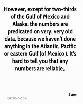 Burton - However, except for two-thirds of the Gulf of Mexico and Alaska, the numbers are predicated on very, very old data, because we haven't done anything in the Atlantic, Pacific or eastern Gulf (of Mexico ). It's hard to tell you that any numbers are reliable.