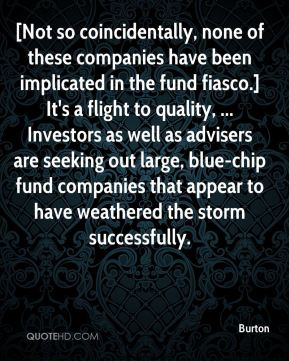 Burton - [Not so coincidentally, none of these companies have been implicated in the fund fiasco.] It's a flight to quality, ... Investors as well as advisers are seeking out large, blue-chip fund companies that appear to have weathered the storm successfully.
