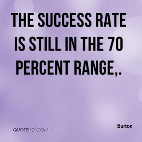 Burton - The success rate is still in the 70 percent range.