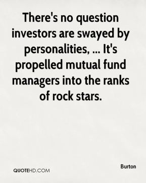 Burton - There's no question investors are swayed by personalities, ... It's propelled mutual fund managers into the ranks of rock stars.
