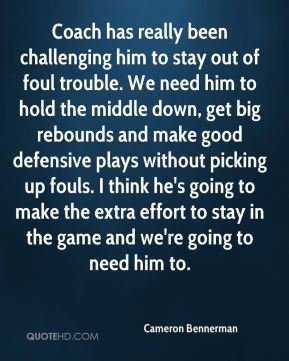 Coach has really been challenging him to stay out of foul trouble. We need him to hold the middle down, get big rebounds and make good defensive plays without picking up fouls. I think he's going to make the extra effort to stay in the game and we're going to need him to.