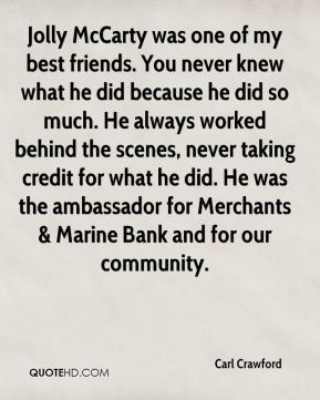 Carl Crawford - Jolly McCarty was one of my best friends. You never knew what he did because he did so much. He always worked behind the scenes, never taking credit for what he did. He was the ambassador for Merchants & Marine Bank and for our community.