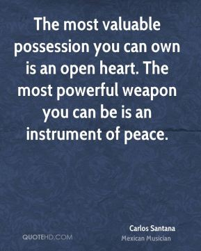 Carlos Santana - The most valuable possession you can own is an open heart. The most powerful weapon you can be is an instrument of peace.