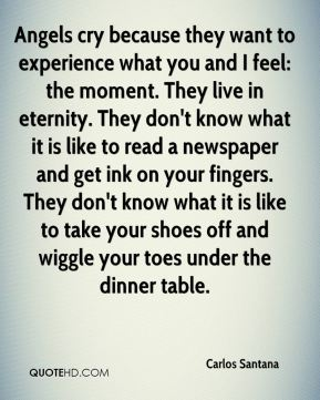 Angels cry because they want to experience what you and I feel: the moment. They live in eternity. They don't know what it is like to read a newspaper and get ink on your fingers. They don't know what it is like to take your shoes off and wiggle your toes under the dinner table.