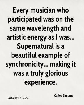 Carlos Santana - Every musician who participated was on the same wavelength and artistic energy as I was... Supernatural is a beautiful example of synchronicity... making it was a truly glorious experience.