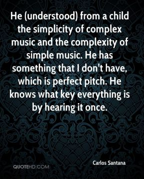 He (understood) from a child the simplicity of complex music and the complexity of simple music. He has something that I don't have, which is perfect pitch. He knows what key everything is by hearing it once.