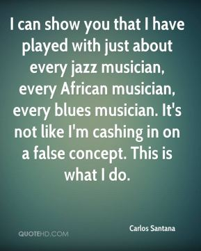 Carlos Santana - I can show you that I have played with just about every jazz musician, every African musician, every blues musician. It's not like I'm cashing in on a false concept. This is what I do.