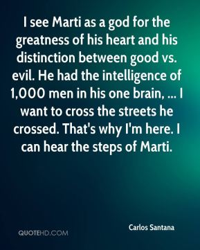 Carlos Santana - I see Marti as a god for the greatness of his heart and his distinction between good vs. evil. He had the intelligence of 1,000 men in his one brain, ... I want to cross the streets he crossed. That's why I'm here. I can hear the steps of Marti.