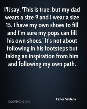 I'll say, 'This is true, but my dad wears a size 9 and I wear a size 15. I have my own shoes to fill and I'm sure my pops can fill his own shoes.' It's not about following in his footsteps but taking an inspiration from him and following my own path.