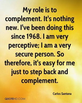 My role is to complement. It's nothing new. I've been doing this since 1968. I am very perceptive; I am a very secure person. So therefore, it's easy for me just to step back and complement.