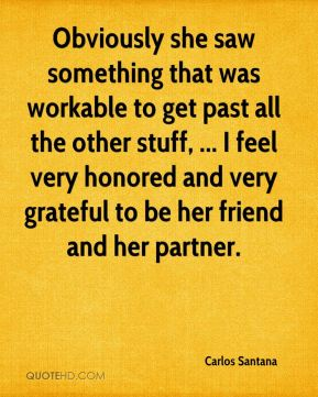 Carlos Santana - Obviously she saw something that was workable to get past all the other stuff, ... I feel very honored and very grateful to be her friend and her partner.