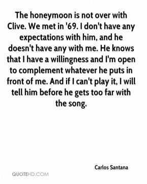 The honeymoon is not over with Clive. We met in '69. I don't have any expectations with him, and he doesn't have any with me. He knows that I have a willingness and I'm open to complement whatever he puts in front of me. And if I can't play it, I will tell him before he gets too far with the song.