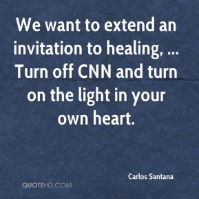 Carlos Santana - We want to extend an invitation to healing, ... Turn off CNN and turn on the light in your own heart.