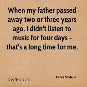 Carlos Santana - When my father passed away two or three years ago, I didn't listen to music for four days - that's a long time for me.