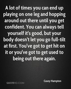 Casey Hampton - A lot of times you can end up playing on one leg and hopping around out there until you get confident. You can always tell yourself it's good, but your body doesn't let you go full-tilt at first. You've got to get hit on it or you've got to get used to being out there again.