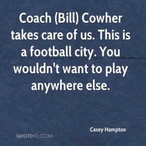 Casey Hampton - Coach (Bill) Cowher takes care of us. This is a football city. You wouldn't want to play anywhere else.