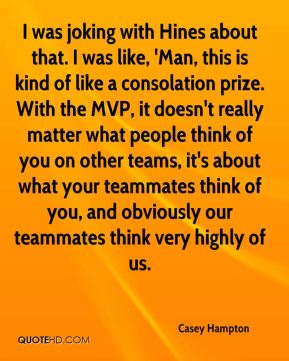 Casey Hampton - I was joking with Hines about that. I was like, 'Man, this is kind of like a consolation prize. With the MVP, it doesn't really matter what people think of you on other teams, it's about what your teammates think of you, and obviously our teammates think very highly of us.