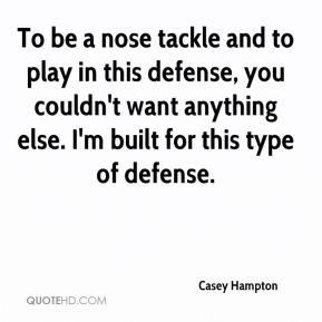 Casey Hampton - To be a nose tackle and to play in this defense, you couldn't want anything else. I'm built for this type of defense.