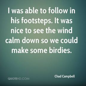 Chad Campbell - I was able to follow in his footsteps. It was nice to see the wind calm down so we could make some birdies.