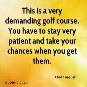 Chad Campbell - This is a very demanding golf course. You have to stay very patient and take your chances when you get them.