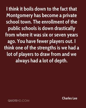 Charles Lee - I think it boils down to the fact that Montgomery has become a private school town. The enrollment of the public schools is down drastically from where it was six or seven years ago. You have fewer players out. I think one of the strengths is we had a lot of players to draw from and we always had a lot of depth.