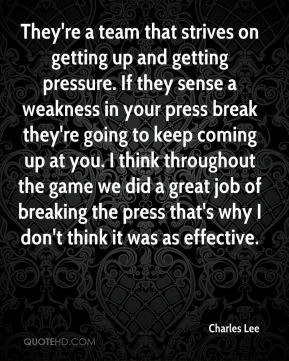 Charles Lee - They're a team that strives on getting up and getting pressure. If they sense a weakness in your press break they're going to keep coming up at you. I think throughout the game we did a great job of breaking the press that's why I don't think it was as effective.
