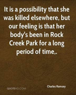 Charles Ramsey - It is a possibility that she was killed elsewhere, but our feeling is that her body's been in Rock Creek Park for a long period of time.