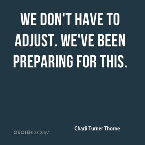 Charli Turner Thorne - We don't have to adjust. We've been preparing for this.